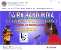 Blessed, God, and Thank You: shared a post.  25/06/2018 16:55 (2 hrs)  grate going mr  sir, my well wshes is urs. happy album recording  DAİRA RAND INDIA  THANK YOU SIRS  FOR RECORDING OUR WONDERFULL ALBUM  MAY GOD BLESS YOU AND  BenchMark  Studios  Shri.  Shri.  R.  Daira is feeling blessed.  25/06/2018 14:58 (4 hrs)  Like Page