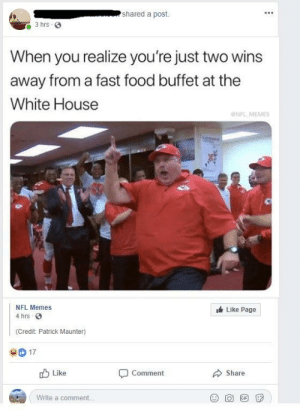 Dank, Fast Food, and Food: shared a post.  3 hrs 3  When you realize you're just two wins  away from a fast food buffet at the  White House  NFL MEMES  NFL Memes  Like Page  4 hrs  (Credit: Patrick Maunter)  D17  Like  Comment  Share  Write a comment. Let's go get these W's! by truth1465 MORE MEMES