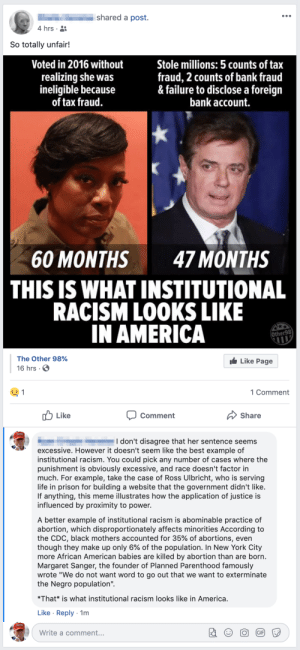 "America, Facebook, and Life: shared a post.  4 hrs  So totally unfair!  Voted in 2016 without  realizing she was  ineligible because  of tax fraud.  Stole millions: 5 counts of tax  fraud, 2 counts of bank fraud  & failure to disclose a foreign  bank account.  60 MONTHS 47 MONTHS  THIS IS WHAT INSTITUTIONAL  RACISM LOOKS LIKE  IN AMERICA  Other98  The Other 98%  Like Page  16 hrs.  1 Comment  Like  Comment  Share  I don't disagree that her sentence seems  excessive. However it doesn't seem like the best example of  institutional racism. You could pick any number of cases where the  punishment is obviously excessive, and race doesn't factor in  much. For example, take the case of Ross Ulbricht, who is serving  life in prison for building a website that the government didn't like.  If anything, this meme illustrates how the application of justice is  influenced by proximity to power.  A better example of institutional racism is abominable practice of  abortion, which disproportionately affects minorities According to  the CDC, black mothers accounted for 35% of abortions, even  though they make up only 6% of the population. In New York City  more African American babies are killed by abortion than are born.  Margaret Sanger, the founder of Planned Parenthood famously  wrote ""We do not want word to go out that we want to exterminate  the Negro population""  *That* is what institutional racism looks like in America.  Like Reply-1m  Write a comment... Redpillin' the relatives on Facebook"