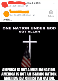 America, Facepalm, and God: shared a post.  Jul 14 at 10:05pm .  Jun 20, 2016 at 8:08pm .  Follow  AMEN...  ONE NATION UNDER GOD  NOT ALLAH  AMERICA IS NOTA MUSLIM NATION  AMERICA IS NOT AN ISLAMIC NATION.  AMERICA ISA CHRISTIAN NATION.