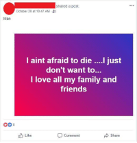 Dude, Facepalm, and Family: shared a post.  October 20 at 10:47 AM  Man  l aint afraid to die ....l just  don't want to…  I love all my family and  friends  00 8  Like  Share  Comment