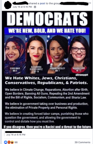 Future, Guns, and Patriotic: shared a post to the groug  July 16 at 6:16 PM  DEMOCRATS  WE'RE NEW, BOLD, AND WE HATE YOU!  ALEXANDRIA  OCASIO-CORTEZ  NY-14  AYANNA PRESSLEY  MA-7  ILHAN OMAR  MN-5  RASHIDA TLAIB  MI-13  alltrumpgirl  We Hate Whites, Jews, Christians,  Conservatives, Republicans, & Patriots.  We believe in Climate Change, Reparations, Abortion after Birth,  Open Borders, Banning All Guns, Repealing the 2nd Amendment  and the Bill of Rights, Socialism, Communism, and Sharia Law.  We believe in government taking over business and production  the elimination of Private Property and Personal Rights.  We believe in creating forced labor camps, punishing those who  question the government, and allowing the government to  control and dictate how you must live.  If you disagree, then you're a Racist and a threat to the future.  July 16 at 6:16 PM  98  39 Comments Yikes