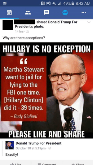 Donald Trump, Fbi, and Hillary Clinton: shared Donald Trump For  President's photo.  14 hrs  Why are there acceptions?  HILLARY IS NO EXCEPTION  tf  Martha Stewart  went to jail for  lying to the  FBI one time.  [Hillary Clinton]  did it 39 times.  Rudy Giuliani  PLEASE LIKE AND SHARE  Donald Trump For President  October 18 at 5:19pm e  Exactly! memehumor:  Why are there acceptions?