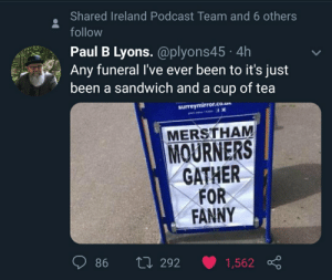 Lucky bastards: Shared Ireland Podcast Team and 6 others  follow  Paul B Lyons. @plyons45 · 4h  Any funeral l've ever been to it's just  been a sandwich and a cup of tea  surreymirror.co.un  MERSTHAM  MOURNERS  GATHER  FOR  FANNY  27 292  86  1,562 Lucky bastards
