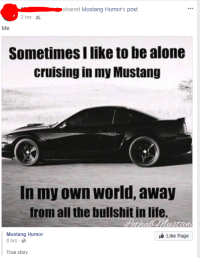 Mustang: shared Mustang Humor's post.  2 hrs-  Me  Sometimes I like to be alone  cruising in my Mustang  In my own world, away  from all the bullshit in life.  thalothustan  Like Page  Mustang Humor  8 hrs  True story