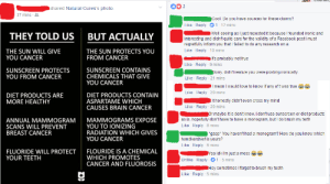 Facebook, Ironic, and Love: shared Natural Cures's photo  37 mins  Cool. Do you have sources for these claims?  Like Reply 1-12 mins  Well seeing as Ijust reposted it because I founded ironic and  THEY TOLD US  BUT ACTUALLY  interesting and didn't quite care for the validity of a Facebook post I must  regretfully inform you that I failed to do any research on a  Like Reply 10 mins  THE SUN WILL GIVE  YOU CANCER  THE SUN PROTECTS YOU  FROM CANCER  It's probably not true  Like Reply 9 mins  Like Reply-21 mins  Like Reply 20 mins  Like Reply-20 mins  SUNSCREEN PROTECTS  YOU FROM CANCER  SUNSCREEN CONTAINS  CHEMICALS THAT GIVE  YOU CANCER  Sorry, didn't realize you were posting ironically.  mean I would love to know if any of twas true  DIET PRODUCTS ARE  MORE HEALTHY  DIET PRODUCTS CONTAIN  ASPARTAME WHICH  CAUSES BRAIN CANCER  It honestly didn't even cross my mind  r maybe it is don't know. I don't use sunscreen or diet products  MAMMOGRAMS EXPOSE  YOU TO IONIZING  RADIATION WHICH GIVES  YOU CANCER  ANNUAL MAMMOGRAM  SCANS WILL PREVENT  BREAST CANCER  as is, hopefully don't have to have a monogram, but I do brush my terth  Like Reply 8 mins  gasp* You haven't had a monogram? How do you know which  handkerchief is yours?  Like Reply 6 mins  FLUORIDE WILL PROTECT  YOUR TEETH  FLOURIDE IS A CHEMICAL  WHICH PROMOTES  CANCER AND FLUOROSIS  Yea idk I'm just a messSe  Unlike Reply 1- 5 mins  Hey sometimes I forget to brush my teeth  Like Reply 5 mins memehumor:  A friend offers some insight as to why they post.