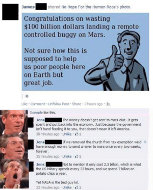 Potato chips is theft via /r/memes https://ift.tt/32ZgZrR: shared No Hope For the Human Race's photo.  James  Congratulations on wasting  $100 billion dollars landing a remote  controlled buggy on Mars.  Not sure how this is  supposed to help  us poor people here  on Earth but  great job.  Like Comment Unfollow Post Share 2 hours ago  3 people like this.  Jens  spent and put back into the economy. Just because the government  isn't hand feeding it to you, that doesn't mean it left America.  38 minutes ago Unlike 1  The money doesn't get sent to mars idiot. It gets  Jens  have enough money to send a rover to mars once every two weeks,  If we removed the church from tax exemption we'd X  forever.  35 minutes ago Unlike 1  Not to mention it only cost 2.5 billion, which is what  Jens  the US Mitary spends every 33 hours, and we spend 7 billion on  potato chips a year.  Yet NASA is the bad guy lol.  32 minutes ago Unlike 1 Potato chips is theft via /r/memes https://ift.tt/32ZgZrR