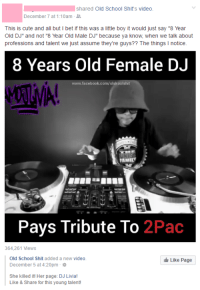 """Cute, Facebook, and I Bet: shared Old School Shit's video  December 7 at 1:10am-  This is cute and all but I bet if this was a little boy it would just say """"8 Year  Old DJ"""" and not """"8 Year Old Male DJ"""" because ya know, when we talk about  professions and talent we just assume they're guys?? The things I notice  8 Years Old Female DJ  www.facebook.com/olskoolshit  Pays Tribute To 2Pac  364,261 Views  Old School Shit added a new video  December 5 at 4:20pm  Like Page  She killed it! Her page: DJ Livia!  Like & Share for this young talent! <p><a href=""""http://memehumor.tumblr.com/post/154436412308/girl-on-my-facebook-thinks-she-notices-the-key"""" class=""""tumblr_blog"""">memehumor</a>:</p>  <blockquote><p>Girl on my Facebook thinks she notices the key details in society.</p></blockquote>"""