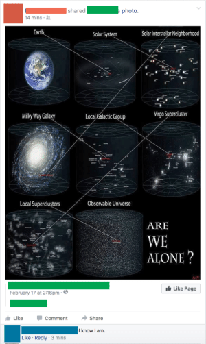 Being Alone, Facebook, and Interstellar: shared photo.  4 mins  Earth  Solar System  Solar Interstellar Neighborhood  Milky Way Gala  xy  Local Galactic Group  Virgo Superciuster  Local Superclusters  Observable Universe  ARE  WE  ALONE?  Like Page  February 17 at 2:16pm-6  LikeCommentShare  I know I am.  Like Reply 3 mins me🚀irl | https://goo.gl/i7OmJs - Join my facebook page