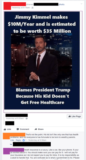 memehumor:  Health insurance is Social Darwinism.: shared  photo  Yesterday at 9:18am .  Jimmy Kimmel makes  $10M/Year and is estimated  to be worth $35 Million  Blames President Trump  Because His Kid Doesn't  Get Free Healthcare  Like Page  Yesterday at 6:00am  LikeComment Share  That's not the point. His kid isn't the only one that has health  problems,  and not everyone is has fortunate to be born to wealthy parents  Like Reply1 Yesterday at 9:38am  th insurance is a luxury. Like a car, like your phone. If your  so worried about it. You should make sure you can pay for it. I will not pay for  your insurance as I do not expect you to pay for mine. It is my responsibility as  a adult to handle that. You are confused as to what a government is for. Please memehumor:  Health insurance is Social Darwinism.