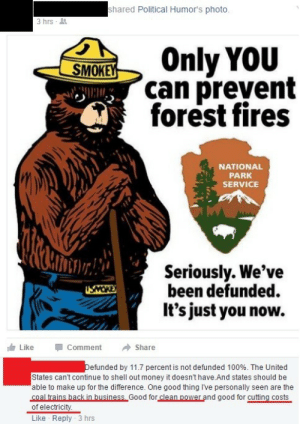 memehumor:  I… what?: shared Political Humor's photo  3hrs-  SOnly voiu  can prevent  forest fires  NATIONAL  PARK  SERVICE  Seriously. We've  been defunded.  It's just you now.  Like  Comment  Share  efunded by 11.7 percent is not defunded 100%. The United  States can't continue to shell out money it doesn't have And states should be  able to make up for the difference. One good thing I've personally seen are the  coal trains hack in business Good for clean power and good for cutting costs  of electricity  Like Reply 3 hrs memehumor:  I… what?