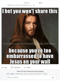 He was serious.: shared  post.  Wednesday, April 27 at 6:48am (1 hr)  bet you won't share this  facebook.com/ALongTimeAgoln  a NotSoFarAway  because you're too  embarrassed to have  Jesus on your wall  I Like Comment  Share  That's Obi Wan Kenobi from the prequels.  Like Reply Wednesday, April 27 at 8:13am (8 mins) Edited  Write a comment... He was serious.