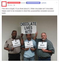Policemen try to spread a funny pro-diversity message. It goes over predictably.: shared  s photo.  38 mins  This shit is stupid. If you think about it, White chocolate isn't chocolate..  Wpipo want to be included in what they purposefully excluded soooooo  badd  CHOCOLATE  LIVES  MATTER  DARK  CHOCOLATE  MILK  WHITE  CHOCOLATE  CHOCOLATE Policemen try to spread a funny pro-diversity message. It goes over predictably.