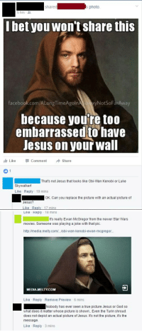 Unflappable Faith: shared  s photo  bet you Won't share this  facebook com/ALongTimeAgoln  NotSoFarAway  because you're too  embarrassed to have  Jesus on your wall  Like Comment  Share  1  That's not Jesus that looks like obi-wan Kenobi or Luke  Skywalker!  Like Reply 19 mins  OK. Can you replace the picture with an actual picture of  Jesus?  Like-Re  ns   Like Reply 18 mins  It's really Ewan McGregor from the newer Star Wars  movies. Someone was playing a joke with that pic.  http://media melty.com/..Jobi-wan-kenobi-ewan-mcgregor...  MEDIA,MELTY.COM  Like Reply Remove Preview 6 mins  Nobody has ever seen a true picture Jesus or God so  what does it matter whose picture is shown.. Even the Turin Shroud  does not depict an actual picture of Jesus. It's not the picture, it's the  message  Like Reply 3 mins Unflappable Faith