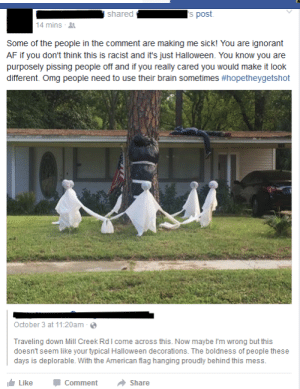 memehumor:  Racist Halloween Decorations? #HopeTheyGetShot: shared  's post  14 mins  Some of the people in the comment are making me sick! You are ignorant  AF if you don't think this is racist and it's just Halloween. You know you are  purposely pissing people off and if you really cared you would make it look  different. Oma people need to use their brain sometimes #hopetheygetshot  October 3 at 11:20am  Traveling down Mill Creek Rdl come across this. Now maybe I'm wrong but this  doesnt seem like your typical Halloween decorations. The boldness of people these  days is deplorable. With the American flag hanging proudly behind this mess.  LikeC  Comment She memehumor:  Racist Halloween Decorations? #HopeTheyGetShot