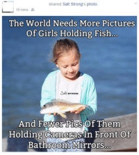 Alive, Apparently, and Girls: shared Salt Strong's photo.  16 mins  The World Needs More Pictures  Of Girls Holding Fish..  And Fewer Pics Of Them  0  Holding Cameras In Front Of  Bathroom Mirrors. dongulusdisgustus-archive: meladoodle:  I thought this was satire for a good 5 minutes but apparently it isn't. Girls! Stop taking selfies and start holding dead fish!   that fish is alive my guy