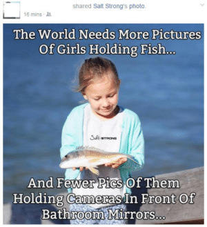 dongulusdisgustus-archive:  meladoodle:  I thought this was satire for a good 5 minutes but apparently it isn't. Girls! Stop taking selfies and start holding dead fish!   that fish is alive my guy : shared Salt Strong's photo.  16 mins  The World Needs More Pictures  Of Girls Holding Fish..  And Fewer Pics Of Them  0  Holding Cameras In Front Of  Bathroom Mirrors. dongulusdisgustus-archive:  meladoodle:  I thought this was satire for a good 5 minutes but apparently it isn't. Girls! Stop taking selfies and start holding dead fish!   that fish is alive my guy