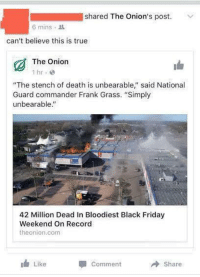 "Black Friday, Friday, and The Onion: shared The Onion's post.  6 mins .  can't believe this is true  The Onion  ""The stench of death is unbearable"" said National  Guard commander Frank Grass. ""Simply  unbearable""  42 Million Dead In Bloodiest Black Friday  Weekend On Record  theonion.com  I Like  Comment  Share <p><a href=""http://memehumor.tumblr.com/post/153796724168/she-calmly-accepted-that-roughly-13-of-the-us"" class=""tumblr_blog"">memehumor</a>:</p>  <blockquote><p>She calmly accepted that roughly 13% of the US population had died.</p></blockquote>"