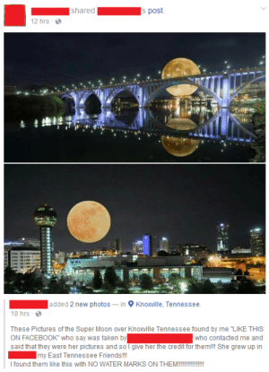 "Bad, Facebook, and Friends: shareds post  12 hrs  added 2 new photos-in Knoxville, Tennessee  18 hrs -  These Pictures of the Super Moon over Knoxville Tennessee found by me ""LIKE THIS  ON FACEBOOK who say was taken by  said that they were her pictures and so I give her the credit for them!l She grew up in  who contacted me and  my East Tennessee Friends!!  I found them like this with NO WATER MARKS ON THEM!!!!!!!!! memehumor:  Bad Photoshop of Supermoon 2016"