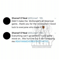 McDonalds, Memes, and Shaq: Shareef O'Neal @SSJreef 19h  Didn't make the McDonald's all American  game.. thank you for the nomination! Good  luck to everyone who made it  Shareef O'Neal @SSJreef-19h :  Everything can't go perfectjust gotta  move on.. this hurt me but it ain't stopping  ーー  me  #SAIYANMOVEMENTACTIVATED  BALLERALERT.COM Shaq, LeBronJames MattBarnes and NateRobinson react to ShareefOneal's McDonald's All- American game snub (swipe)