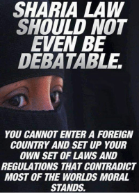 debatable: SHARIA LAW  SHOULD NOT  EVEN BE  DEBATABLE,  YOU CANNOT ENTER A FOREIGN  COUNTRY AND SET UP YOUR  OWN SET OF LAWS AND  REGULATIONS THAT CONTRADICT  MOST OF THE WORLDS MORAL  STANDS.
