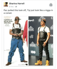<p>WHATEVER YOU LIKE to wear TIP (via /r/BlackPeopleTwitter)</p>: Sharina Harrell  8 hrs  Pac pulled this look off, Tip just look like a nigga in  a corset.  e godfather of  gsta rap, and his  amily values.  OCK& ROLL  citi  OCK&ROLL  HBO <p>WHATEVER YOU LIKE to wear TIP (via /r/BlackPeopleTwitter)</p>