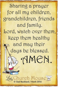 Church, Memes, and Mouse: Sharing a prayer  for all my children,  grandchildren, friends  and family  loord, watch over them,  keep them healthy  and may their  days be blessed.  MeN  Church Mouse  Hutch 2016 A family prayer ❤️