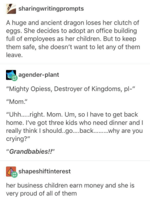 "Dragon mama: sharingwritingprompts  A huge and ancient dragon loses her clutch of  eggs. She decides to adopt an office building  full of employees as her children. But to keep  them safe, she doesn't want to let any of them  leave.  agender-plant  ""Mighty Opiess, Destroyer of Kingdoms, pl-""  ""Mom.""  ""Uhh....right. Mom. Um, so I have to get back  home. I've got three kids who need dinner and I  really think I should..go....back...why are you  crying?""  ""Grandbabies!!""  shapeshiftinterest  her business children earn money and she is  very proud of all of them Dragon mama"