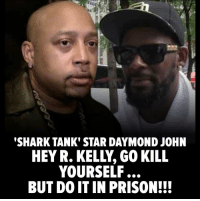 Don't hold back now. 😱 R. Kelly really should off himself in the wake of the Lifetime docuseries, but he should wait until after he gets sent to prison, so says Daymond John. Thoughts? Head to TMZ for more. tmz rkelly daymondjohn sharktank: SHARK TANK' STAR DAYMOND JOHN  HEY R. KELLY, GO KILL  YOURSELF...  BUT DO IT IN PRISON!!! Don't hold back now. 😱 R. Kelly really should off himself in the wake of the Lifetime docuseries, but he should wait until after he gets sent to prison, so says Daymond John. Thoughts? Head to TMZ for more. tmz rkelly daymondjohn sharktank