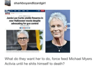 Halloween, Control, and Death: sharkboyandlizardgirl  Jamie Lee Curtis wields firearms in  new Halloween' movie despite  advocating for gun control  What do they want her to do, force feed Michael Myers  Activia until he shits himself to death?
