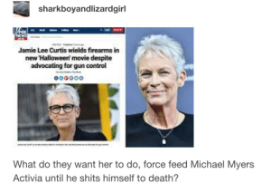 Halloween, Control, and Death: sharkboyandlizardgirl  Jamie Lee Curtis wields firearms in  new Halloween movie despite  advocating for gun control  What do they want her to do, force feed Michael Myers  Activia until he shits himself to death?