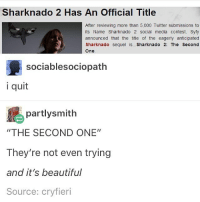 """They don't even care anymore funnyfriday funnytumblr tumblr funny tumblrtextpost funnytumblrtextpost funny haha humor hilarious: Sharknado 2 Has An Official Title  After reviewing more than 5,000 Twitter submissions to  its Name Sharknado 2 social media contest, Syfy  announced that the title of the eagerly anticipated  Sharknado sequel  Sharknado 2: The Second  One  sociablesociopath  i quit  partlysmith  """"THE SECOND ONE""""  They're not even trying  and it's beautiful  Source: cryfieri They don't even care anymore funnyfriday funnytumblr tumblr funny tumblrtextpost funnytumblrtextpost funny haha humor hilarious"""