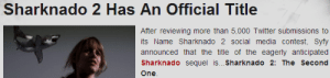 Social Media, Target, and Tumblr: Sharknado 2 Has An Official Title  After reviewing more than 5,000 Twitter submissions to  its Name Sharknado 2 social media contest, Syfy  announced that the title of the eagerly anticipated  Sharknado sequel is... Sharknado 2: The Second sociablesociopath:  i quit