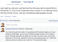 """Taco Bell - Someone drew a penis on his Mexican Pizza: Sharknado Taco Bell  June 22 at 12:05pm  Last night my wife and got fast food from the taco bell on airport Blvd in  Pensacola, Fl. One if your employees drew a penis on our Mexican pizza.  We did not find it funny, and are considering seeking legal counsel.  Like Comment Share  Brooklyn Garlett likes this  Most Relevan  Write a comment...  Customer Service Hello Mr. Sharknado,  You went through the trouble of requesting that Facebook display your last  name as Sharknado, yet you are considering legal counsel over a cartoon  penis. Perhaps taking life as lightly as you take your last name would help  make this a non-issue, instead of what you are experiencing now, which the  internet commonly refers to as """"butt hurt."""" We hope that helps. Taco Bell - Someone drew a penis on his Mexican Pizza"""