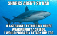 speedo: SHARKS ARENT SO BAD  IF ASTRANGER ENTERED MY HOUSE  WEARING ONLY A SPEEDO.  I WOULD PROBABLY ATTACK HIM TOO