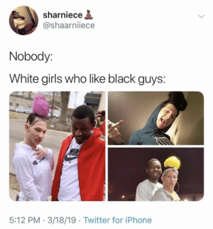: sharniece  @shaarniiece  Nobody:  White girls who like black guys:  5:12 PM 3/18/19 Twitter for iPhone