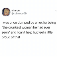 """Help, Girl Memes, and Proud: sharon  @rubywoo09  I was once dumped by an ex for being  """"the drunkest woman he had ever  seen"""" and l can't help but feel a little  proud of that Guilty as charged 💅🏼"""