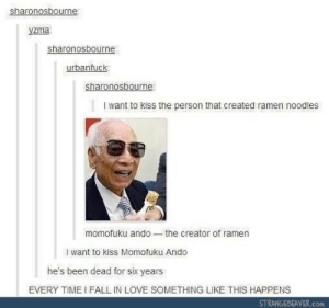 Ramen noodlesomg-humor.tumblr.com: sharonosbourne:  yzma  sharonosbourne:  urbanfuck  sharonosbourne:  t want to kiss the person that created ramen noodles  momofuku ando-the creator of ramen  I want to kiss Momofuku Ando  he's been dead for sik years  EVERY TIME I FALL IN LOVE SOMETHING LIKE THIS HAPPENS  STRANGEBEAVER.com Ramen noodlesomg-humor.tumblr.com