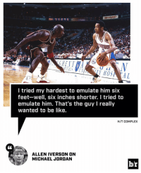 Allen Iverson, Complex, and Michael Jordan: SHARP  HOSA AL  I tried my hardest to emulate him six  feet-well, six inches shorter. I tried to  emulate him. That's the guy l really  wanted to be like.  H/T COMPLEX  ALLEN IVERSON ON  MICHAEL JORDAN  hr AI wanted to be like Mike.