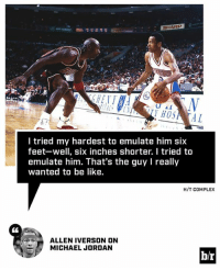 Allen Iverson, Be Like, and Complex: SHARP  HOSA AL  I tried my hardest to emulate him six  feet-well, six inches shorter. I tried to  emulate him. That's the guy l really  wanted to be like.  H/T COMPLEX  ALLEN IVERSON ON  MICHAEL JORDAN  br AI wanted to be like Mike.