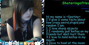 Crazy, Destiny, and Facts: ShateringofHe  Michael.L  texc  Hi my name is Destiny  I'll give U some facts about  how crazy weird,stupid and  D random I am.  1. I love sharp objects  2.I randomly pull knifes on my  friends but dont hurt them  3.I love to hold knifes in my  mouth  4.Ilove to howl at the moon I randomly pull knives on my friends