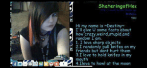 Hahaha knife: ShateringofHed  ichael  texc  Hi my name is Destiny  I'll give U some facts about  how crazy,weirdstupid,and  random I am.  1. I love sharp objects  2.I randomly pull knifes on my  friends but dont hurt them  3.I love to hold knifes in my  mouth  4.Ilove to howl at the moon Hahaha knife