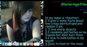 Dude she's so cool: ShateringofHee  chaclL  tex  Hi my name isDestiny  I'll give U some facts about  how crazy,weird, stupid,and  random I am.  1. I love sharp objects  2.I randomly pull knifes on my  friends but dont hurt them  3.I love to hold knifes in my  mouth  4.Ilove to howl at the moon Dude she's so cool