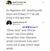 "Beef, Cats, and Dogs: SHATTA KIMLY  @KimlyKesseh  So Nigerians still boasting with  2face and D'banj?? Y""all still  living in the ape time  Maduka Ifeanyi TM  @feco ace  回f y O @ KraksTV  ""Oliver twist"" and ""African  queen"" has more global  recognition than Ghanaian  artists combined. Cats don't  come out to play where dogs  abide The Ghana-Nigeria Beef continues 😂😂😂 . ghana nigeria 2face dbanj savage"