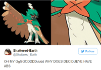 Shattered Earth  Follow  @Shattered Earth  OH MY GgGGODDDDodddd WHY DOES DECIDUEYE HAVE  ABS (y) Games Rock My World