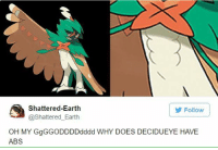 Shattered-Earth  Follow  @Shattered Earth  OH MY GgGGODDDDodddd WHY DOES DECIDUEYE HAVE  ABS -James