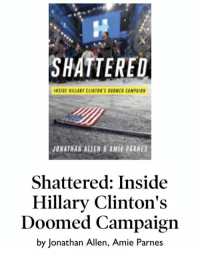 """SHATTERED  JONATHAN ALLEN AMIE PARNES  Shattered: Inside  Hillary Clinton's  Doomed Campaign  by Jonathan Allen, Amie Parnes When all else fails, blame the old guy. This new book claims that Hillary lost the election because of Bernie Sanders. The Clinton Campaign wanted him to do a commercial and say....""""I'M WITH HER"""". He refused. The book also states that it didn't help Hillary that Bernie supporters didn't vote for her ! And now you know... the rest of the story. HA HA HA !!!"""