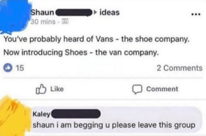 Shaun please by R-obotic MORE MEMES: Shaun  30 mins  ideas  You've probably heard of Vans - the shoe company.  Now introducing Shoes the van company.  2 Comments  15  O Like  Comment  Kaley  shaun i am begging u please leave this group Shaun please by R-obotic MORE MEMES