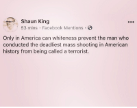 Only In America: Shaun King  53 mins Facebook Mentions.  Only in America can whiteness prevent the man who  conducted the deadliest mass shooting in American  history from being called a terrorist