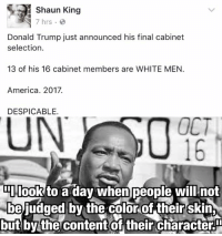 "Dank, Shaun King, and Evolve: Shaun King  7 hrs.  Donald Trump just announced his final cabinet  selection.  13 of his 16 cabinet members are WHITE MEN.  America. 2017.  DESPICABLE.  OCT  DIIlook to a dav When people will not  be judged by the color of their skin  but by the content of their characteru (GP) EDITORIAL: Shaun King is ""outraged"" that Trump's cabinet selections are not diverse in gender and race. There are plenty of legitimate criticisms of his picks, but diversity is not relevant here at all. For most progressives, diversity only matters in skin color and gender, and only when convenient.   Today's progressives want diversity simply for the sake of it - as if one's skin color and gender ipso facto qualifies you for a job. Outside of these identity labels, however, progressives want nothing to do with diversity. They have boiled down the word to only refer to demographic identity and have no desire for ideological diversity.   How do I know this? Frankly, anyone who has ever seen a progressive react to Thomas Sowell or Walter Williams knows exactly what I mean (or really any ""right wing"" minority pundit). If you are a minority and not firmly dedicated to the progressive cause, then you are a conservative parrot, Uncle Tom, or a Fox News shill. Hurling insults at minorities is perfectly fine so long as they're conservatives, and then it's totally not racist.  Last time I checked, that is the antithesis of diversity. This is the kind of vitriol I see from the left when it comes to ideological opponents (and by ""the left"" I mean people like Shaun King and his fellow media pundits).   Even worse, as with many progressives, Shaun King believes that a ""less white, less male"" cabinet would mean a more successful one. I cannot think of a more awful way to view other races. ""I have appointed you to this high ranking federal position because you are black"" is possibly the most demeaning view you can have towards diversity. Imagine you work hard all your life and then you're appointed to a cabinet position simply because of your identity. You acquired all of this experience and merit throughout your whole life, but then you land a job...because of your skin color (which you did not work hard to achieve).   Martin Luther King, no matter our disagreements on economic structures, truly understood the meaning of diversity. He fought for diversity and equality under the eyes of the law, but knew that merit wasn't a function of skin color. He knew that equality was not equality until individuals (not classes) were judged by their character, not their demographic.   Today's regressive left has radically evolved beyond that and seem to now reject MLK's message. In their world, skin color is, in itself, a characteristic worthy of merit - nevermind if someone is actually qualified for a job.   Racial diversity is anything but equality if you attain it simply for the sake of racial diversity and not because of merit. Criticize Trump's picks all you want, but their demographics are not something that disqualifies them from a job."
